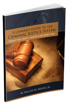 A Layman's Guide to the Criminal Justice System - What You Don't Know Could Hurt You